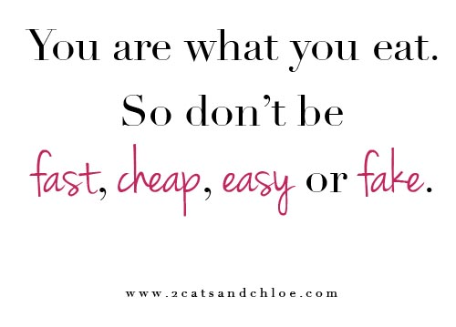 2 cats & chloe: you are what you eat so don't be fast, cheap, easy or fake